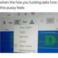Crazy, Fucking, and Hoe: when the hoe you fucking asks how  this pussy feels  -54A A  Very Tight  Tight  Normal  Loose  Very Loose  Pa  Font  IG @whorishmeme  More Spacing.. Y'all are crazy 😂🤦‍♂️ https://t.co/c7mHkMh6Aq