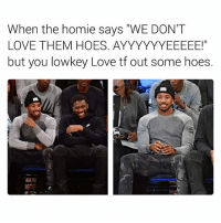 "Ass, Hoes, and Homie: When the homie says ""WE DON'T  LOVE THEM HOES. AYYYYYYEEEEE!""  but you lowkey Love tf out some hoes. Especially them skinny ass ones with tortilla cheeks. They can take the full force and length of the D, like no other. And they lick balls. 😂😂😂😂😂😂😂😂😂😂😂 LMMFAO hoefriendly hoeshavefeelingstoo"