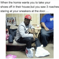Na bruh I'm good ✋😂 lol lmao lmfao meme memes picture pictureoftheday newjordans newjs sneakerhead bruh hellno funny funnypost funnypictures funnyshit toofunny tootrue fuckthat gotmefuckedup nope: When the homie wants you to take your  shoes off in their house,but you saw 3 roaches  staring at your sneakers at the door. Na bruh I'm good ✋😂 lol lmao lmfao meme memes picture pictureoftheday newjordans newjs sneakerhead bruh hellno funny funnypost funnypictures funnyshit toofunny tootrue fuckthat gotmefuckedup nope