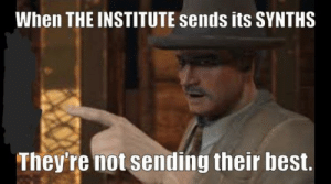 Fallout meme I made: When THE INSTITUTE sends its SYNTHS  Theyre not sending their best. Fallout meme I made