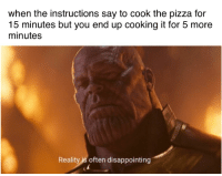 Pizza, Dank Memes, and Reality: when the instructions say to cook the pizza for  15 minutes but you end up cooking it for 5 more  minutes  Reality is often disappointing
