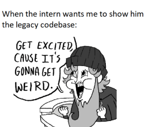 Are ya ready intern?: When the intern wants me to show him  the legacy codebase:  GET EXCITED  CAVSE ITS  GONNA GET  WEIRD Are ya ready intern?