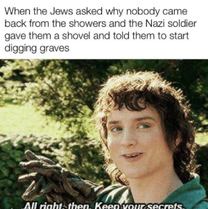 Dank, Memes, and Target: When the Jews asked why nobody came  back from the showers and the Nazi soldier  gave them a shovel and told them to start  digging graves  All rightthen, KeeD vOur secrets Me and the boys on our way to the showers by hughjanus_05 MORE MEMES