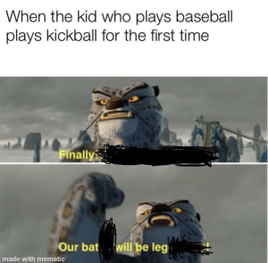 Baseball, Time, and Bat: When the kid who plays baseball  plays kickball for the first time  Finally  will be leg  Our bat  made with mematic [leg]endary
