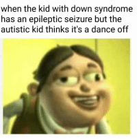 Down Syndrome: when the kid with down syndrome  has an epileptic seizure but the  autistic kid thinks it's a dance off