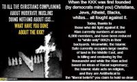 """I apologize that there is no humor in this post, although you might be able to find some in OD's own stupidity and hypocrisy. ~B.H.: When the KKK was first founded  TO ALL THE CHRISTIANS COMPLAINING (by democrats mind you) Christians.  ABOUT MODERATE MUSLIMS  Jews, Atheist, Blacks,  whites... all fought against it.  DOING NOTHING ABOUTISS...  Today, thanks to  WHAT HAVE YOU DONE  those who did fight against it, the  ABOUT THE KKK?  Klan currently numbers at around  6,000 members, and have been reduced  to """"white only"""" BBQs in their  backyards. Meanwhile, the Islamic  Sate currently occupies large swaths  of land in the Middle East, and  is killing and enslavingby the  thousands and while the Klan acted  based on ideas of Racial supremacy  the Islamic state acts on religion,  and they areAntithetical to  the """"iberal beliefs you claim to hold so dear.  RATS I apologize that there is no humor in this post, although you might be able to find some in OD's own stupidity and hypocrisy. ~B.H."""