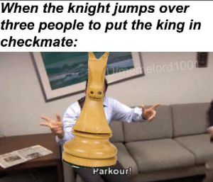 Knight: When the knight jumps over  three people to put the king in  checkmate:  emelord100  BRE  Parkour!