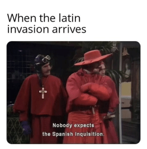 me_irl: When the latin  invasion arrives  Nobody expects  the Spanish Inquisition. me_irl