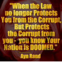 """Sadly, true.: """"When the Law  no longer Protects  You from the Corrupt  But Protects  the Corrupt from  you-you know Your  Nation is DOOMED.""""  Ayn Rand  ED.com/Capitalists Sadly, true."""
