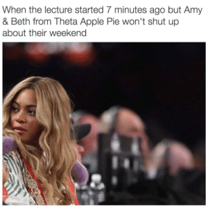 Apple Pie: When the lecture started 7 minutes ago but Amy  & Beth from Theta Apple Pie won't shut up  about their weekend