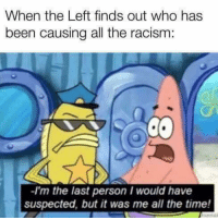 (GC): When the Left finds out who has  been causing all the racism:  -I'm the last person I would have  suspected, but it was me all the time! (GC)
