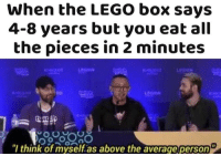 """Lego, All The, and Box: When the LEGO box says  4-8 years but you eat all  the pieces in 2 minutes  LEGION  """"l think of myself.as above the average person E N G U L F"""