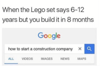 Funny, Google, and Lego: When the Lego set says 6-12  years but you build it in 8 months  Google  how to start a construction company X C  ALL VIDEOS IMAGESNEWS MAPS Lol 😂