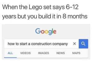 Funny, Google, and Lego: When the Lego set says 6-12  years but you build it in 8 months  Google  how to start a construction company X C  ALL VIDEOS IMAGES NEWS MAPS Hell yeah via /r/funny https://ift.tt/2PbT2cJ