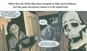 Bones, Halloween, and Party: When the Lich thinks they have escaped to their secret hideout  but the party has known where it is the whole time  AH HA, MISTER  RATTLE BONES! IVE  GOT YOU NOW!  EH2  CLICKETY CLACK!  GET INTOMY SACK! Spooky Halloween