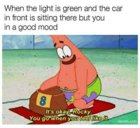 Mood, Rocky, and Good: When the light is green and the car  in front is sitting there but you  in a good mood  It's okay Rocky  You go When you teelliker <p>Take your time</p>