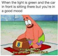 Mood, Good, and Car: When the light is green and the car  in front is sitting there but you're in  a good mood  It's oka Rockv.  You go when you feeilike
