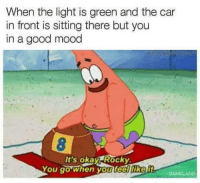 It's okay, rocky: When the light is green and the car  in front is sitting there but you  in a good mood  It's okay Rocky  You go when you feelliker It's okay, rocky
