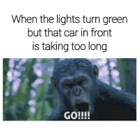 Turn Green: When the lights turn green  but that car in front  is taking too long