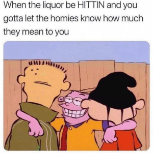 liquor: When the liquor be HITTIN and you  gotta let the homies know how much  they mean to you