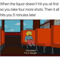 True life: this is me every weekend.: When the liquor doesn't hit you at first  so you take four more shots. Then it all  hits you 5 minutes later  (chuckles)  I'm in danger. True life: this is me every weekend.