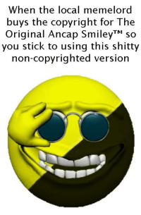 -oldmin: When the local memelord  buys the copyright for The  Original Ancap SmileyTM so  you stick to using this shitty  non-copyrighted version -oldmin