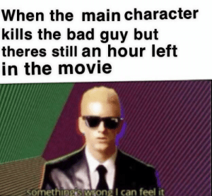Quality shitpost: When the main character  kills the bad guy but  theres still an hour left  in the movie  somethingis Wrong I can feel it Quality shitpost