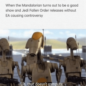Roger roger: When the Mandalorian turns out to be a good  show and Jedi Fallen Order releases without  EA causing controversy  Uh, that doesn't compute Roger roger