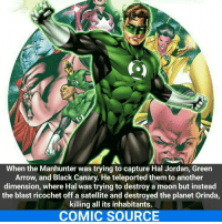 Sorry for the repost but I had to make a few corrections. Proof that G.L is a planet buster. _____________________________________________________ - - - - - - - GreenLantern Batman HalJordan Nightwing Flash Robin Aquaman Superman MartianManhunter Joker WonderWoman HarleyQuinn Deadshot DeathStroke GreenArrow JusticeLeague BvS SuicideSquad BenAffleck EzraMiller Cyborg DCComics DC DCRebirth Rebirth ComicFacts Comcis Facts Like4Like Like: When the Manhunter was trying to capture Hal Jordan, Green  Arrow, and Black Canary. He teleported them to another  dimension, where Hal was trying to destroy a moon but instead  the blast ricochet off a satellite and destroyed the planet Orinda,  killing all its inhabitants.  COMIC SOURCE Sorry for the repost but I had to make a few corrections. Proof that G.L is a planet buster. _____________________________________________________ - - - - - - - GreenLantern Batman HalJordan Nightwing Flash Robin Aquaman Superman MartianManhunter Joker WonderWoman HarleyQuinn Deadshot DeathStroke GreenArrow JusticeLeague BvS SuicideSquad BenAffleck EzraMiller Cyborg DCComics DC DCRebirth Rebirth ComicFacts Comcis Facts Like4Like Like