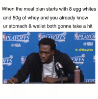 Memes, Nba, and Finna: When the meal plan starts with 8 egg whites  and 50g of whey and you already know  ur stomach & wallet both gonna take a hit  PLAYOl  @NBA  @NBA  IG: @the gainz  OFFS  OFFS Finna last 3 days