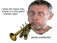 "Michael: ""when the meme man  throws in a nice poem""  michael rosen  Idoots autistically]"