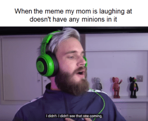 Not bad mom: When the meme my mom is laughing at  doesn't have any minions in it  I didn't-I didn't see that one coming Not bad mom