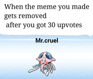 i cri: When the meme vou made  gets removed  after you got 30 upvotes  Mr.cruel i cri