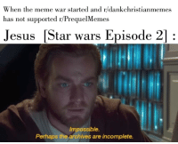 meme war: When the meme war started and r/dankchristianmemes  has not supported r/PrequelMemes  Jesus [Star wars Episode 2]:  Impossible.  Perhaps the archives are incomplete.