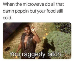 Smh my head by AntonioMVL MORE MEMES: When the microwave do all that  damn poppin but your food still  cold  You raggedy bitch Smh my head by AntonioMVL MORE MEMES