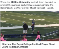 College Football, Memes, and Protest: When the Millikin University football team decided to  protest the national anthem by remaining inside the  locker room, Connor Brewer chose to stand alone.  Starnes: The Day A College Football Player Stood  Alone To Honor America RESPECT 🇺🇸👌