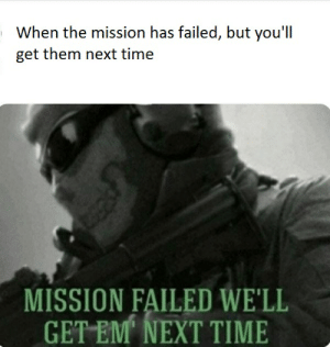 Mission failed: When the mission has failed, but you'll  get them next time  MISSION FAILED WE'LL  GET EM NEXT TIME Mission failed