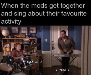 I bet they're always having jam sessions with each other: When the mods get together  and sing about their favourite  activity  SUCK IT  A YEAH I bet they're always having jam sessions with each other