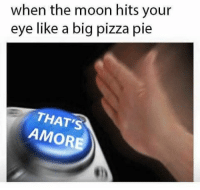 THAT'S AMOREEEEEEE (reddit-Captain_VAC_Sparrow): when the moon hits your  eye like a big pizza pie  AMORE THAT'S AMOREEEEEEE (reddit-Captain_VAC_Sparrow)
