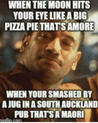 Memes, Pizza, and Moon: WHEN THE MOON HITS  YOUR EYE LIKE A BIG  PIZZA PIETHATSAMORE  WHEN YOUR SMASHED BY  AJUG INA SOUTH AUCKLAND  PUB THATSAMAORI  mafilip.com To the brother over the ditch..