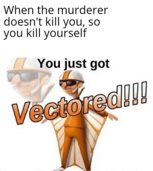 Murderer vEcToReD: When the murderer  doesn't kill you, so  you kill yourself  You just got  Vectored!!! Murderer vEcToReD