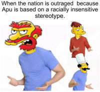 "Dank, Meme, and The Nation: When the nation is outraged because  Apu is based on a racially insensitive  stereotype. <p>Apu insensitive via /r/dank_meme <a href=""https://ift.tt/2HymlPT"">https://ift.tt/2HymlPT</a></p>"