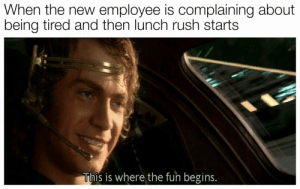Rush, Fun, and New: When the new employee is complaining about  being tired and then lunch rush starts  This is where the fun begins. Making fun of what you like