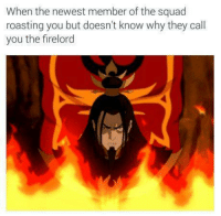 Memes, Roast, and Squad: When the newest member of the squad  roasting you but doesn't know why they call  you the firelord Better hope Sozin's Comet don't fly by. Enjoy!