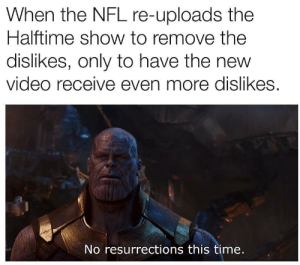 Ouch time. by tr7272 MORE MEMES: When the NFL re-uploads the  Halftime show to remove the  dislikes, only to have the new  video receive even more dislikes.  No resurrections this time. Ouch time. by tr7272 MORE MEMES