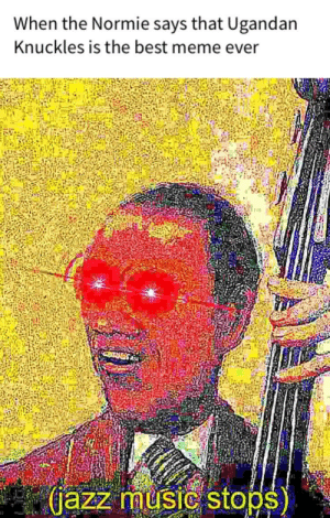 Dank, Meme, and Memes: When the Normie says that Ugandan  Knuckles is the best meme ever  jazz music stops) Glad the meme is ded by arkriythe4th FOLLOW 4 MORE MEMES.