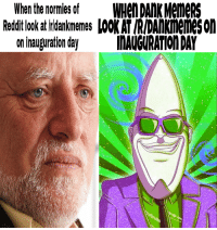 Literally triggered: When the normies of  WHen DAMKMeme  Reddit look at dankmemes LOOKATIRIDAnKmemeson  on inauguration day  INAVGURATIONDAY Literally triggered