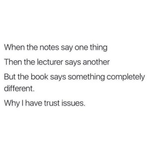 If you are a student Follow @studentlifeproblems​: When the notes say one thing  Then the lecturer says another  But the book says something completely  different.  Why I have trust issues. If you are a student Follow @studentlifeproblems​