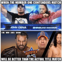 John Cena, Memes, and Wow: WHEN THE NUMBER ONE CONTENDERS MATCH  JOHN CENA  SHINSUKE NAKAMURA  @HE WHO LIKES SASHA  UIMITER  SLAM  WILL BE BETTER THAN THE ACTUAL TITLE MATCH Wow pretty shocked they're gonna give away Cena and Nakamura for the first time on free tv but I'm sure it's gonna help the ratings and be a great match. I'm pulling for Cena. wwe wwememe wwememes johncena hustleloyaltyrespect youcantseeme nevergiveup shinsukenakamura kingofstrongstyle wwechampion universalchampion jindermahal summerslam wrestler wrestling randyorton prowrestling worldwrestlingentertainment wweuniverse wwenetwork wwesuperstars raw wweraw mondaynightraw smackdown smackdownlive sdlive wwesmackdown wwnxt ajstyles