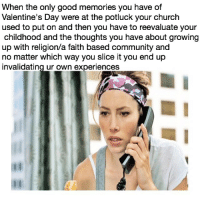 Unrelatable memes are the new relatable memes. If u have thoughts on faith based communities for the non religious please keep them to yourself and never brings this up to me in person: When the only good memories you have of  Valentine's Day were at the potluck your church  used to put on and then you have to reevaluate your  childhood and the thoughts you have about growing  up with religion/a faith based community and  no matter which way you slice it you end up  invalidating ur own experiences Unrelatable memes are the new relatable memes. If u have thoughts on faith based communities for the non religious please keep them to yourself and never brings this up to me in person